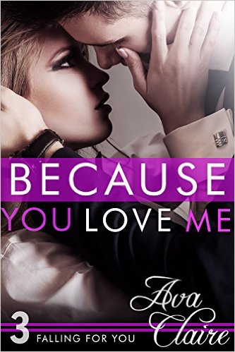Because You Love Me (Falling For You, Book Three) by Ava Claire - Release Date: July 23rd