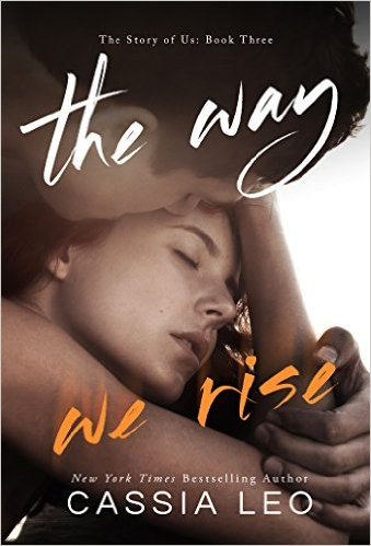 The Way We Rise (The Story of Us Book 3) by Cassia Leo - Release Date: August 18th, 2015