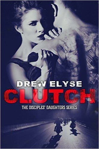 Clutch (The Disciples' Daughters Series Book 1) by Drew Elyse - Release Date: Sept. 16th, 2015